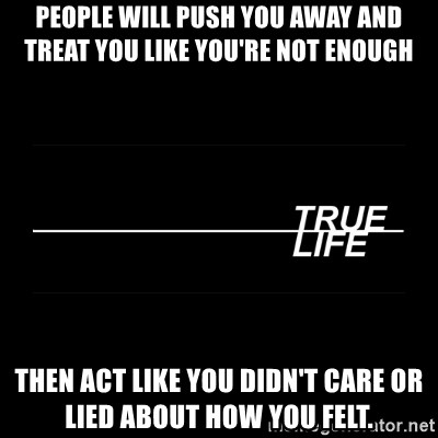 MTV True Life - People will push you away and treat you like you're not enough Then act like you didn't care or lied about how you felt.