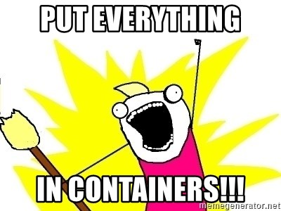 X ALL THE THINGS - Put everything in containerS!!!