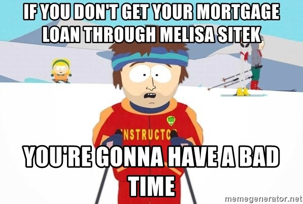 You're gonna have a bad time - If you don't get your mortgage loan through Melisa Sitek you're gonna have a bad time