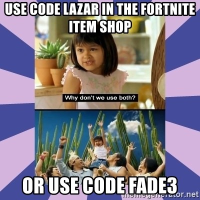 Why don't we use both girl - Use code lazar in the fortnite item shop Or use code Fade3