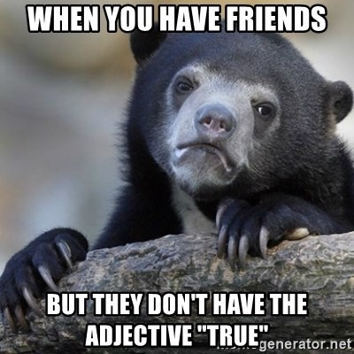 """Confession Bear - When you have friends But they don't have the adjective """"true"""""""