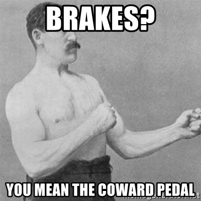 overly manlyman - Brakes? You mean the coward pedal