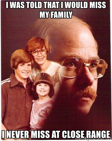 Vengeance Dad - I was told that I would miss my family I never miss at close range