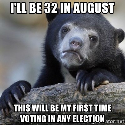 Confession Bear - I'll be 32 in August This will be my first time voting in any election