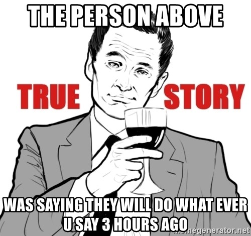 true story - The person above  Was saying they will do what ever u say 3 hours ago