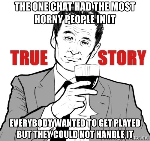 true story - The one chat had the most horny people in it Everybody wanted to get played but they could not handle it