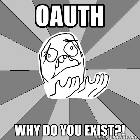 Whyyy??? - OAuth why do you exist?!