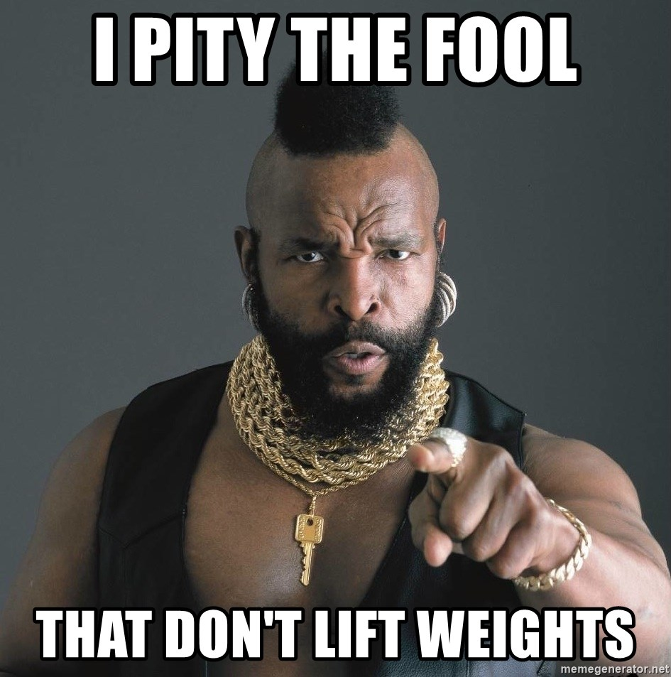 Mr T Fool - I pity the fool That don't lift weights
