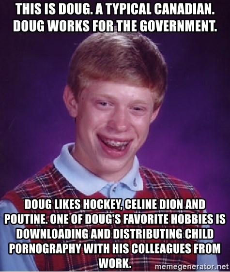 Bad Luck Brian - This is Doug. a typical canadian. Doug works for the government.  Doug likes hockey, celine Dion and poutine. One of doug's favorite hobbies is downloading and distributing child pornography with his colleagues from work.