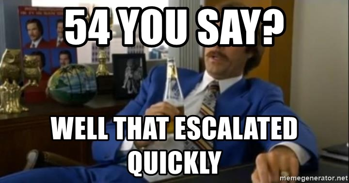 That escalated quickly-Ron Burgundy - 54 you say? Well that escalated quickly
