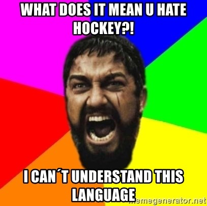 sparta - What does it mean u hate Hockey?! I can´t understand this language