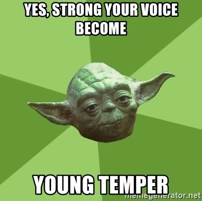 Advice Yoda Gives - yes, strong your voice become young temper