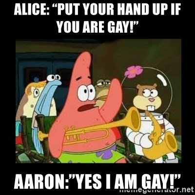 "Patrick Star Instrument - Alice: ""Put your hand up if you are gay!"" Aaron:""Yes I am gay!"""