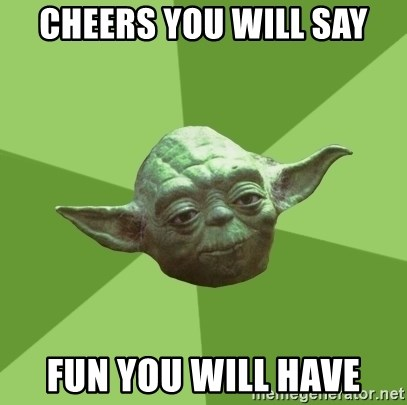 Advice Yoda Gives - Cheers you will say Fun you will have