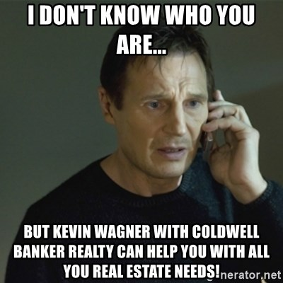 I don't know who you are... - I don't know who you are... But Kevin Wagner with Coldwell Banker Realty can help you with all you Real Estate Needs!