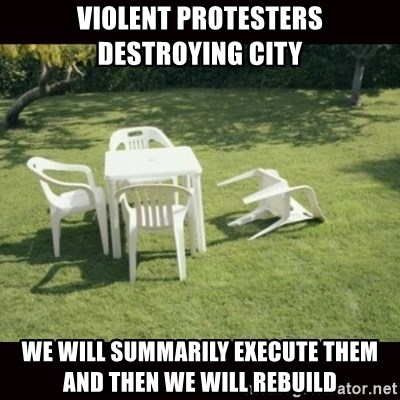 we will rebuild  - Violent protesters destroying city We will summarily execute them and then we will rebuild