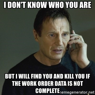 I don't know who you are... - I don't know who you are But i will find you and kill you if the work order data is NOT complete