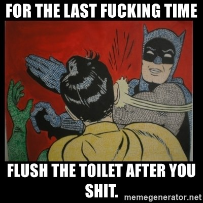 Batman Slappp - For the last fucking time Flush the toilet after you shit.
