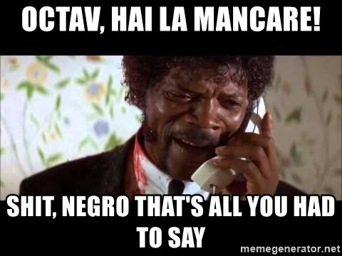 Pulp Fiction sending the Wolf - OCTAV, HAI LA MANCARE! sHIT, NEGRO THAT'S ALL YOU HAD TO SAY