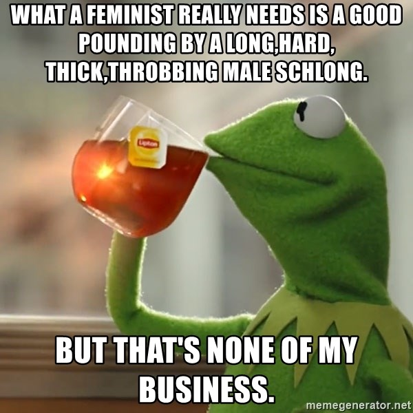 Kermit The Frog Drinking Tea - What a feminist really needs is a good pounding by a long,hard, thick,throbbing Male schlong.  But that's none of my business.