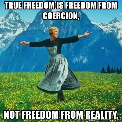 Look at All the Fucks I Give - True freedom is freedom from coercion, not freedom from reality.
