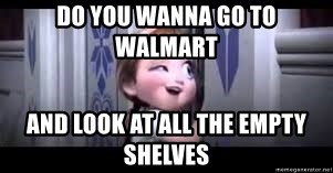 frozen do you want to build a snowman - Do you wanna go to walmart And look at all the empty shelves