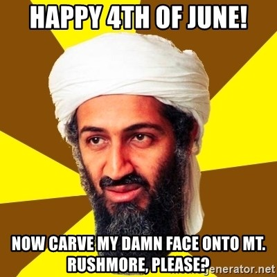 Osama - Happy 4th of June! Now carve my damn face onto Mt. Rushmore, please?