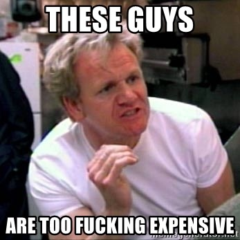 Gordon Ramsay - these guys Are too fucking expensive