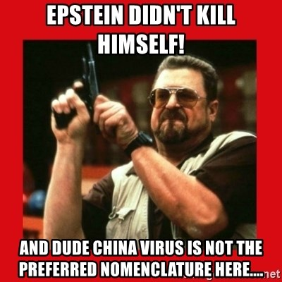 Angry Walter With Gun - Epstein didn't kill himself! And Dude China Virus is not the preferred nomenclature here....
