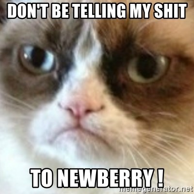 angry cat asshole - Don't be telling my shit To Newberry !