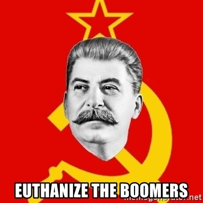 Stalin Says - Euthanize the boomers
