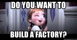 frozen do you want to build a snowman - Do you want to Build a Factory?