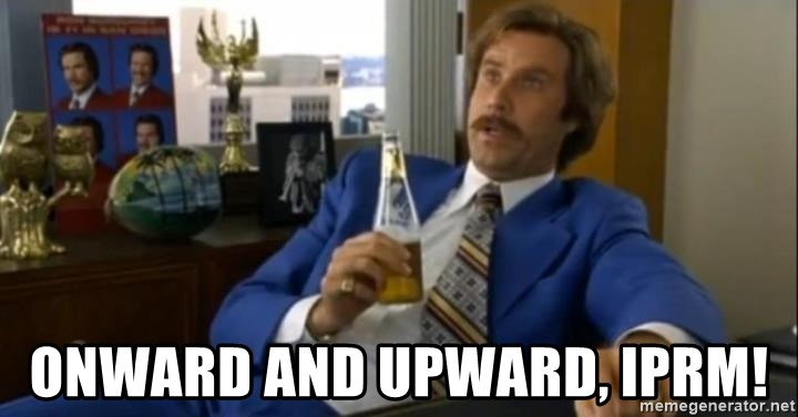 That escalated quickly-Ron Burgundy - Onward and upward, iprm!