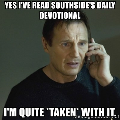 I don't know who you are... - Yes I've read Southside's daily devotional I'm quite *taken* with it.