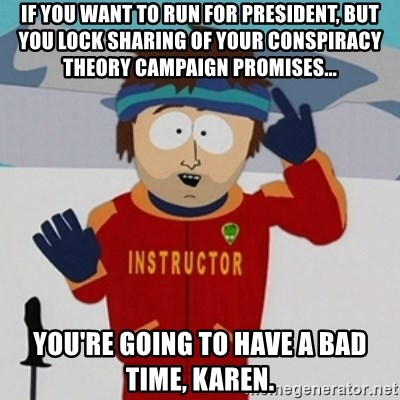 SouthPark Bad Time meme - if you want to run for president, but you lock sharing of your conspiracy theory campaign promises... You're going to have a bad time, Karen.