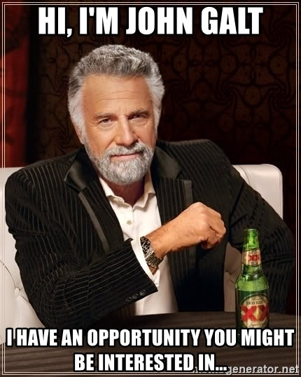 The Most Interesting Man In The World - Hi, i'm John Galt I have an opportunity you might be interested in...