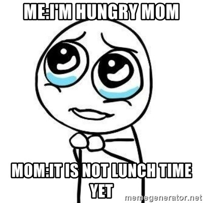 Please guy - Me:I'm hungry Mom Mom:It is not lunch time yet