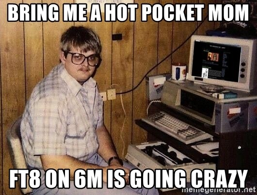 Nerd - bring me a hot pocket mom ft8 on 6m is going crazy