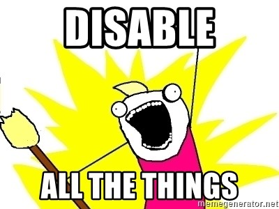 X ALL THE THINGS - DISABLE ALL THE THINGS