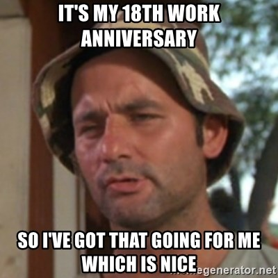 Carl Spackler - It's my 18th work anniversary So I've got that going for me which is nice