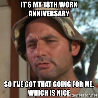 Carl Spackler - It's my 18th work anniversary So I've got that going for me, which is nice