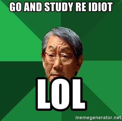 High Expectations Asian Father - go and study re IDIOT lol