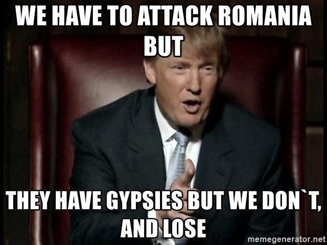 Donald Trump - We have to attack Romania but  they have gypsies but we don`t, and lose