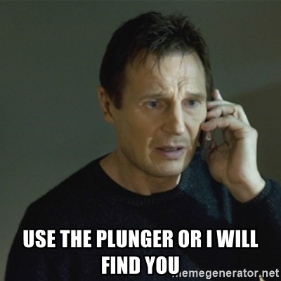I don't know who you are... - Use the plunger or i will find you