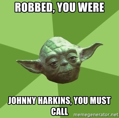 Advice Yoda Gives - Robbed, you were Johnny Harkins, You Must Call