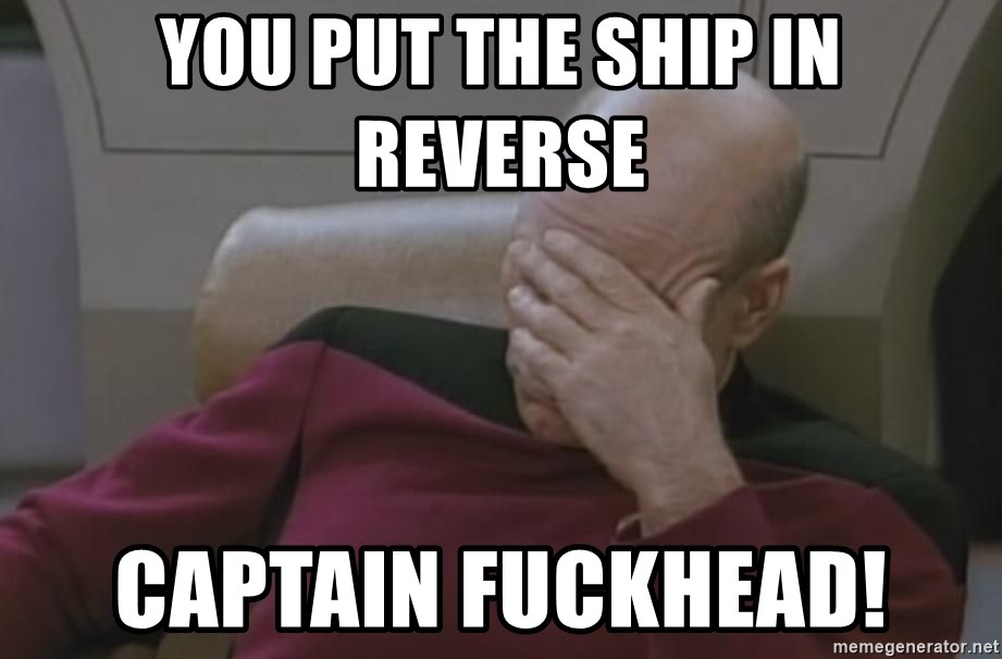 Picard - You put the ship in reverse Captain FuckHead!
