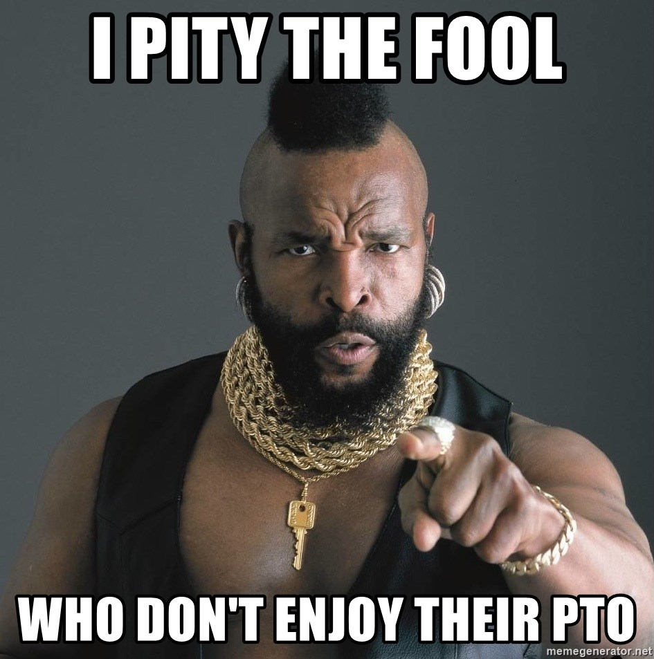 Mr T Fool - I Pity the Fool Who Don't Enjoy Their PTO