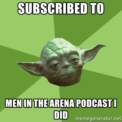 Advice Yoda Gives - subscribed to  men in the arena podcast I did