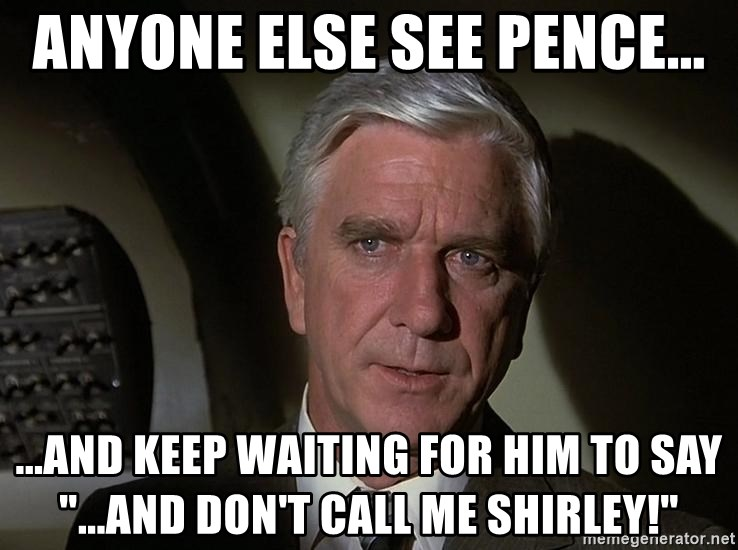 "Leslie Nielsen Shirley - anyone else see pence... ...and keep waiting for him to say ""...And don't call me shirley!"""