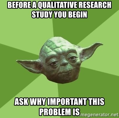 Advice Yoda Gives - Before a qualitative research study you begin ask why important this problem is